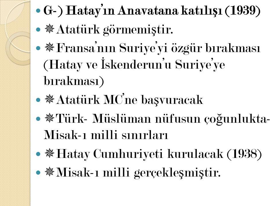 G-) Hatay'ın Anavatana katılı ş ı (1939)  Atatürk görmemi ş tir.  Fransa'nın Suriye'yi özgür bırakması (Hatay ve İ skenderun'u Suriye'ye bırakması)