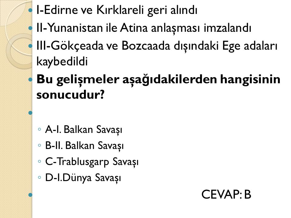 I-Edirne ve Kırklareli geri alındı II-Yunanistan ile Atina anlaşması imzalandı III-Gökçeada ve Bozcaada dışındaki Ege adaları kaybedildi Bu gelişmeler