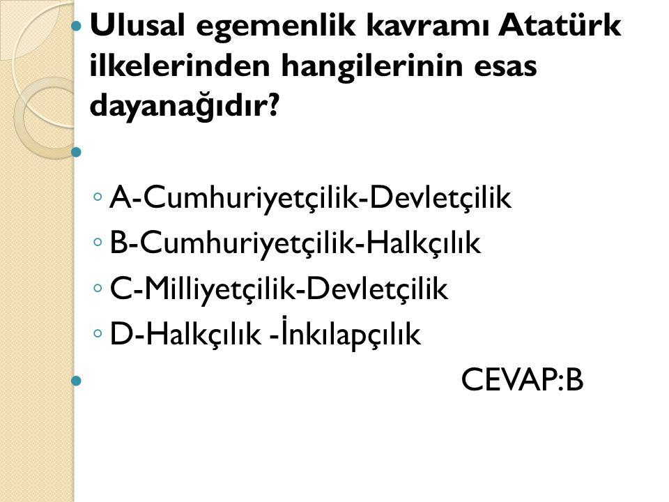 Ulusal egemenlik kavramı Atatürk ilkelerinden hangilerinin esas dayana ğ ıdır? ◦ A-Cumhuriyetçilik-Devletçilik ◦ B-Cumhuriyetçilik-Halkçılık ◦ C-Milli