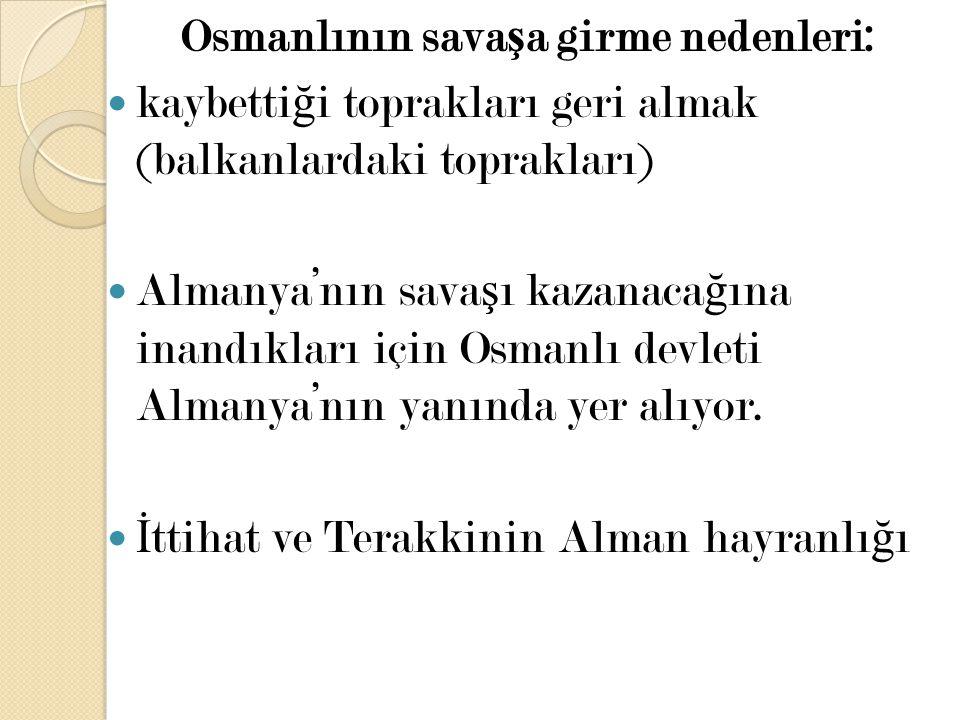 Osmanlının sava ş a girme nedenleri: kaybetti ğ i toprakları geri almak (balkanlardaki toprakları) Almanya'nın sava ş ı kazanaca ğ ına inandıkları içi