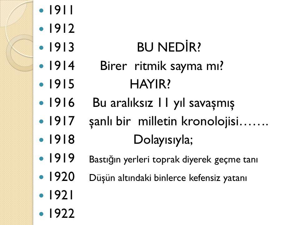 1911 1912 1913 BU NED İ R? 1914 Birer ritmik sayma mı? 1915 HAYIR? 1916 Bu aralıksız 11 yıl savaşmış 1917 şanlı bir milletin kronolojisi……. 1918 Dolay