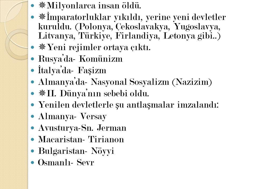  Milyonlarca insan öldü.  İ mparatorluklar yıkıldı, yerine yeni devletler kuruldu. (Polonya, Çekoslavakya, Yugoslavya, Litvanya, Türkiye, Firlandiya