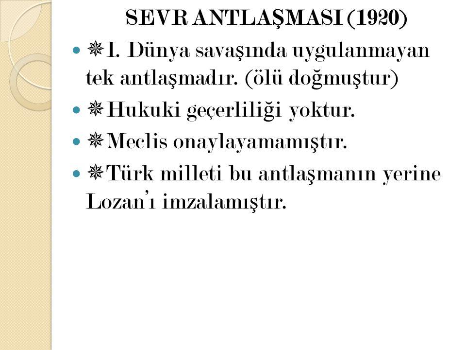 SEVR ANTLA Ş MASI (1920)  I. Dünya sava ş ında uygulanmayan tek antla ş madır. (ölü do ğ mu ş tur)  Hukuki geçerlili ğ i yoktur.  Meclis onaylayama