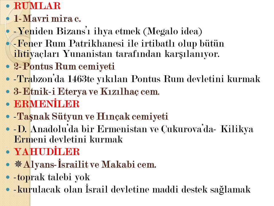 RUMLAR 1-Mavri mira c. -Yeniden Bizans'ı ihya etmek (Megalo idea) -Fener Rum Patrikhanesi ile irtibatlı olup bütün ihtiyaçları Yunanistan tarafından k
