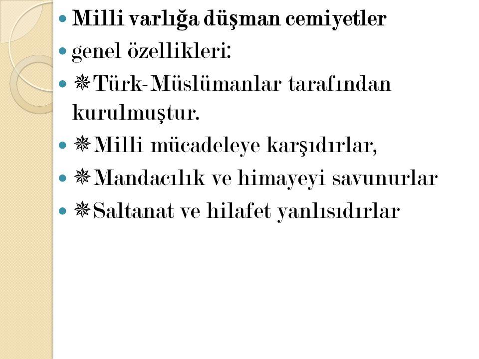 Milli varlı ğ a dü ş man cemiyetler genel özellikleri:  Türk-Müslümanlar tarafından kurulmu ş tur.  Milli mücadeleye kar ş ıdırlar,  Mandacılık ve