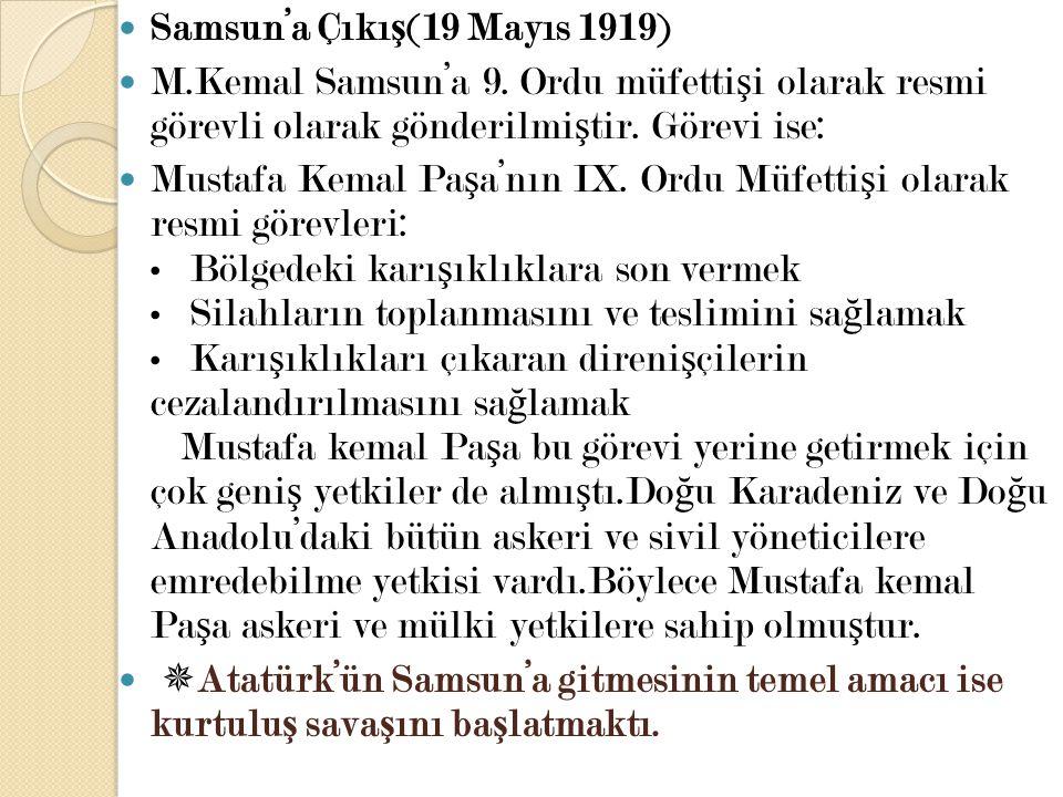 Samsun'a Çıkı ş (19 Mayıs 1919) M.Kemal Samsun'a 9. Ordu müfetti ş i olarak resmi görevli olarak gönderilmi ş tir. Görevi ise: Mustafa Kemal Pa ş a'nı