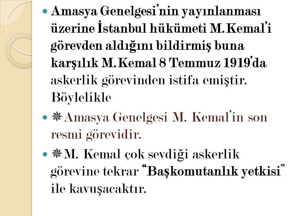 Amasya Genelgesi'nin yayınlanması üzerine İ stanbul hükümeti M.Kemal'i görevden aldı ğ ını bildirmi ş buna kar ş ılık M.Kemal 8 Temmuz 1919'da askerli