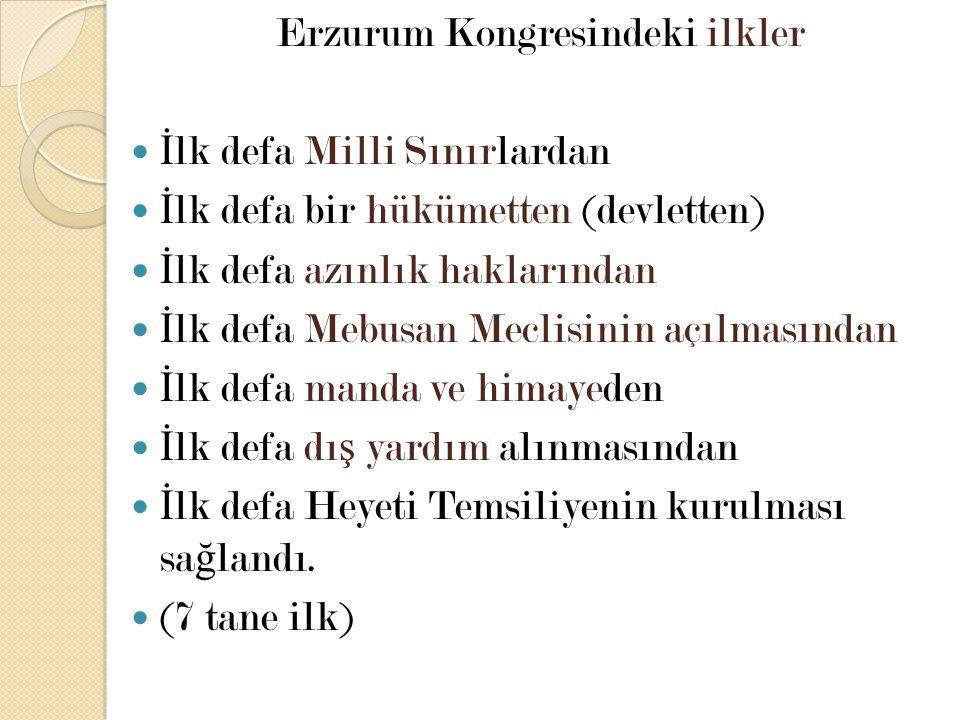 Erzurum Kongresindeki ilkler İ lk defa Milli Sınırlardan İ lk defa bir hükümetten (devletten) İ lk defa azınlık haklarından İ lk defa Mebusan Meclisin