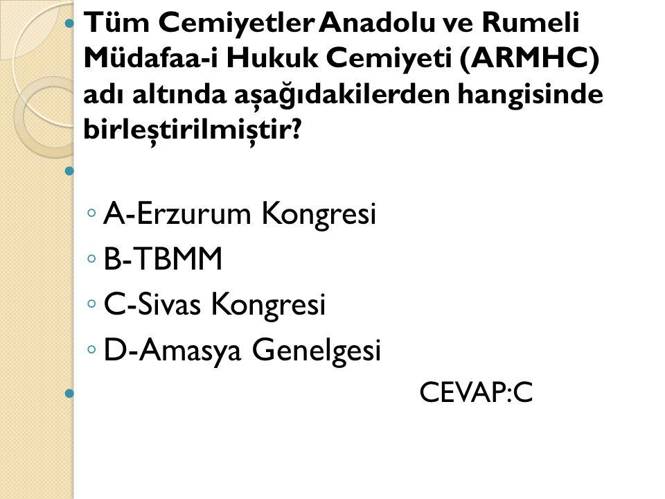 Tüm Cemiyetler Anadolu ve Rumeli Müdafaa-i Hukuk Cemiyeti (ARMHC) adı altında aşa ğ ıdakilerden hangisinde birleştirilmiştir? ◦ A-Erzurum Kongresi ◦ B