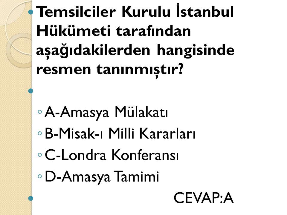 Temsilciler Kurulu İ stanbul Hükümeti tarafından aşa ğ ıdakilerden hangisinde resmen tanınmıştır? ◦ A-Amasya Mülakatı ◦ B-Misak-ı Milli Kararları ◦ C-