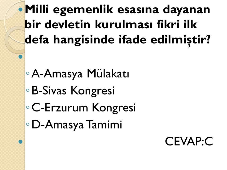 Milli egemenlik esasına dayanan bir devletin kurulması fikri ilk defa hangisinde ifade edilmiştir? ◦ A-Amasya Mülakatı ◦ B-Sivas Kongresi ◦ C-Erzurum