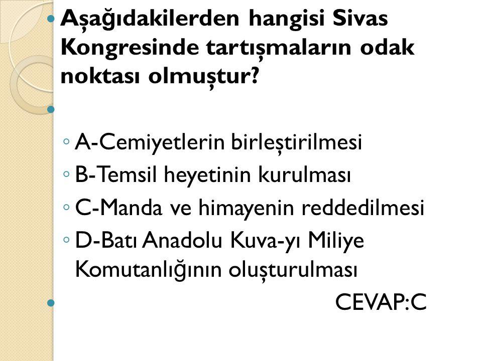 Aşa ğ ıdakilerden hangisi Sivas Kongresinde tartışmaların odak noktası olmuştur? ◦ A-Cemiyetlerin birleştirilmesi ◦ B-Temsil heyetinin kurulması ◦ C-M