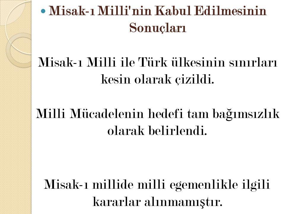 Misak-ı Milli'nin Kabul Edilmesinin Sonuçları Misak-ı Milli ile Türk ülkesinin sınırları kesin olarak çizildi. Milli Mücadelenin hedefi tam ba ğ ımsız