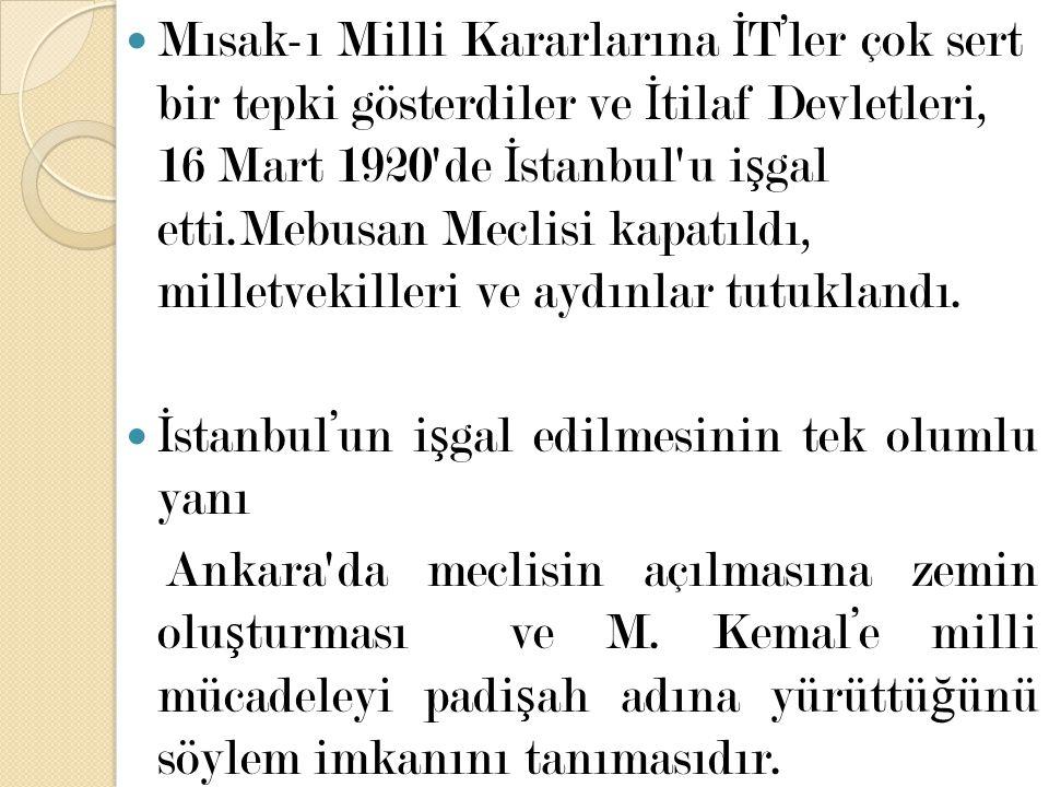 Mısak-ı Milli Kararlarına İ T'ler çok sert bir tepki gösterdiler ve İ tilaf Devletleri, 16 Mart 1920'de İ stanbul'u i ş gal etti.Mebusan Meclisi kapat