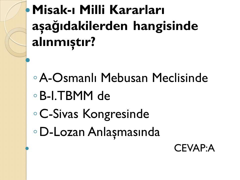 Misak-ı Milli Kararları aşa ğ ıdakilerden hangisinde alınmıştır? ◦ A-Osmanlı Mebusan Meclisinde ◦ B-I.TBMM de ◦ C-Sivas Kongresinde ◦ D-Lozan Anlaşmas