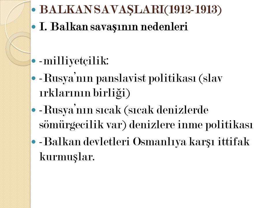 BALKAN SAVA Ş LARI(1912-1913) I. Balkan sava ş ının nedenleri -milliyetçilik: -Rusya'nın panslavist politikası (slav ırklarının birli ğ i) -Rusya'nın