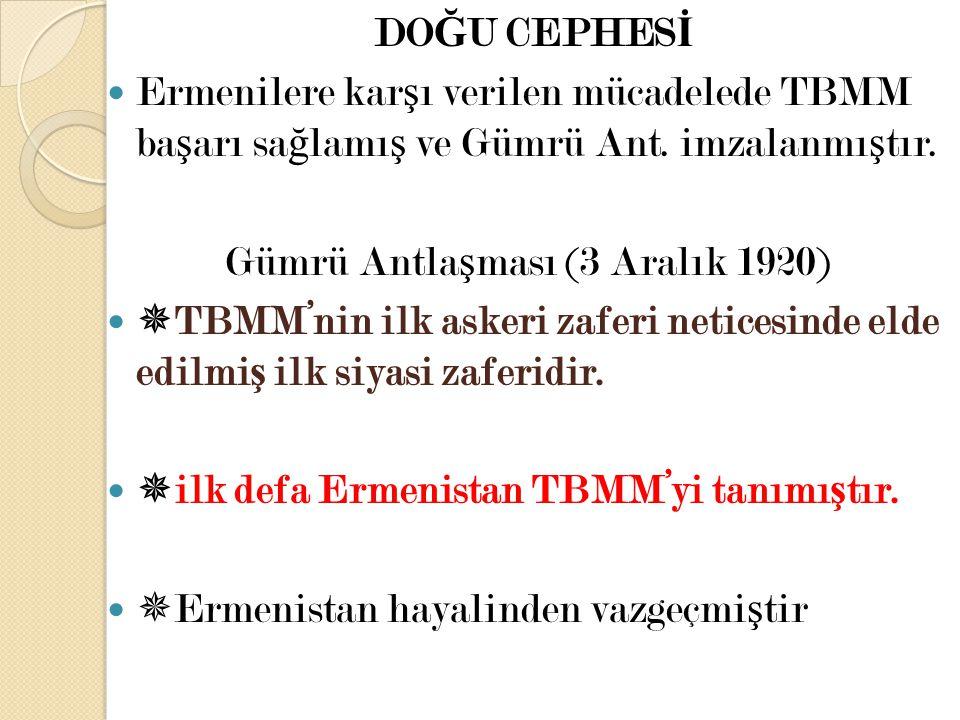 DO Ğ U CEPHES İ Ermenilere kar ş ı verilen mücadelede TBMM ba ş arı sa ğ lamı ş ve Gümrü Ant. imzalanmı ş tır. Gümrü Antla ş ması (3 Aralık 1920)  TB