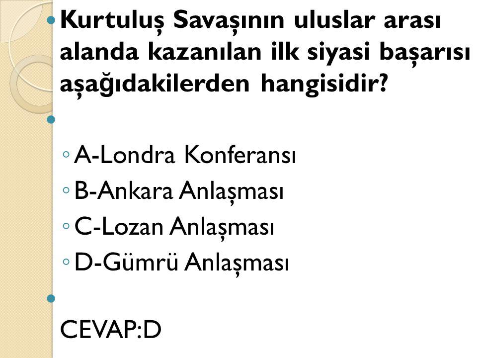 Kurtuluş Savaşının uluslar arası alanda kazanılan ilk siyasi başarısı aşa ğ ıdakilerden hangisidir? ◦ A-Londra Konferansı ◦ B-Ankara Anlaşması ◦ C-Loz