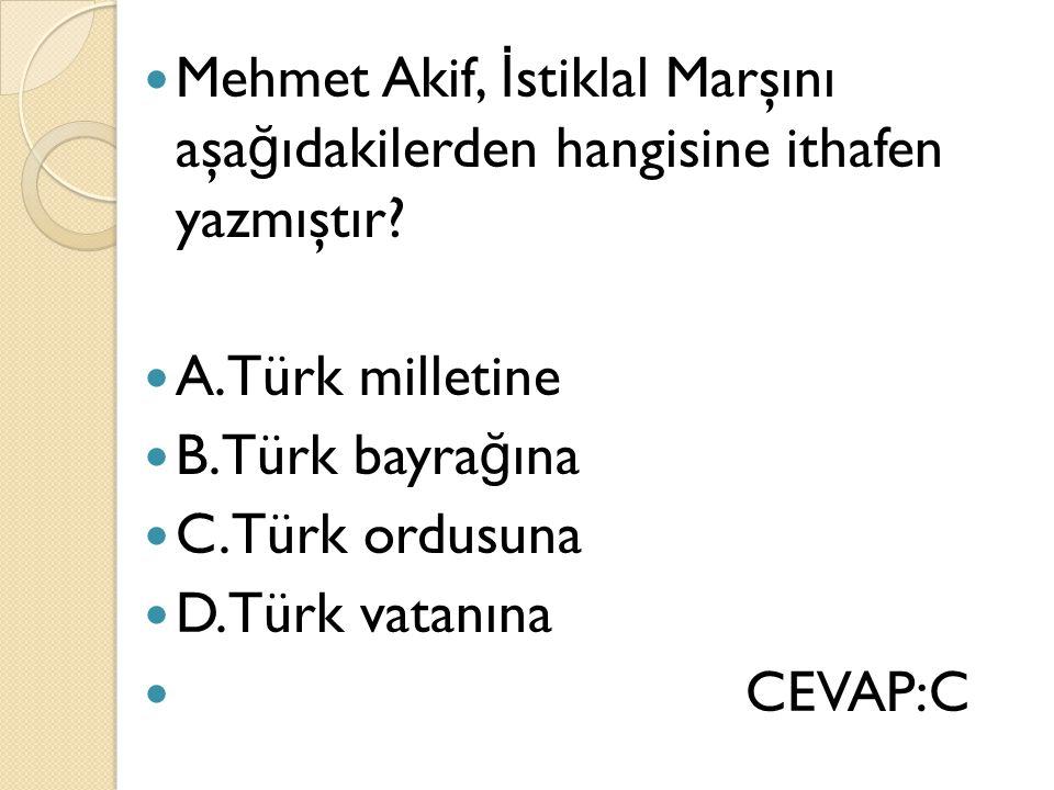 Mehmet Akif, İ stiklal Marşını aşa ğ ıdakilerden hangisine ithafen yazmıştır? A.Türk milletine B.Türk bayra ğ ına C.Türk ordusuna D.Türk vatanına CEVA