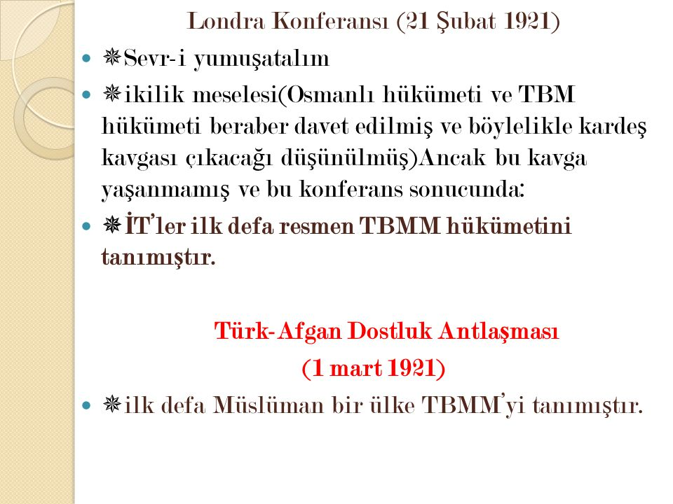 Londra Konferansı (21 Ş ubat 1921)  Sevr-i yumu ş atalım  ikilik meselesi(Osmanlı hükümeti ve TBM hükümeti beraber davet edilmi ş ve böylelikle kard