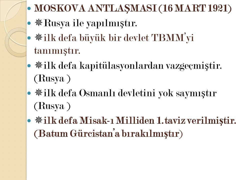 MOSKOVA ANTLA Ş MASI (16 MART 1921)  Rusya ile yapılmı ş tır.  ilk defa büyük bir devlet TBMM'yi tanımı ş tır.  ilk defa kapitülasyonlardan vazgeçm