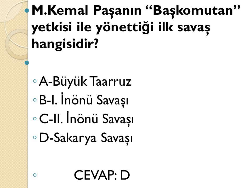 "M.Kemal Paşanın ""Başkomutan"" yetkisi ile yönetti ğ i ilk savaş hangisidir? ◦ A-Büyük Taarruz ◦ B-I. İ nönü Savaşı ◦ C-II. İ nönü Savaşı ◦ D-Sakarya Sa"