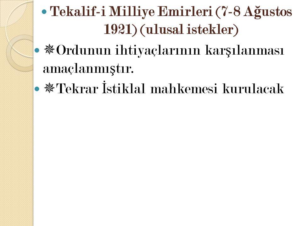 Tekalif-i Milliye Emirleri (7-8 A ğ ustos 1921) (ulusal istekler)  Ordunun ihtiyaçlarının kar ş ılanması amaçlanmı ş tır.  Tekrar İ stiklal mahkemes