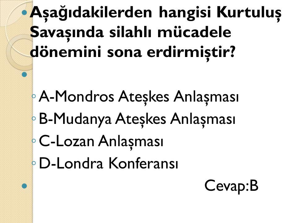 Aşa ğ ıdakilerden hangisi Kurtuluş Savaşında silahlı mücadele dönemini sona erdirmiştir? ◦ A-Mondros Ateşkes Anlaşması ◦ B-Mudanya Ateşkes Anlaşması ◦