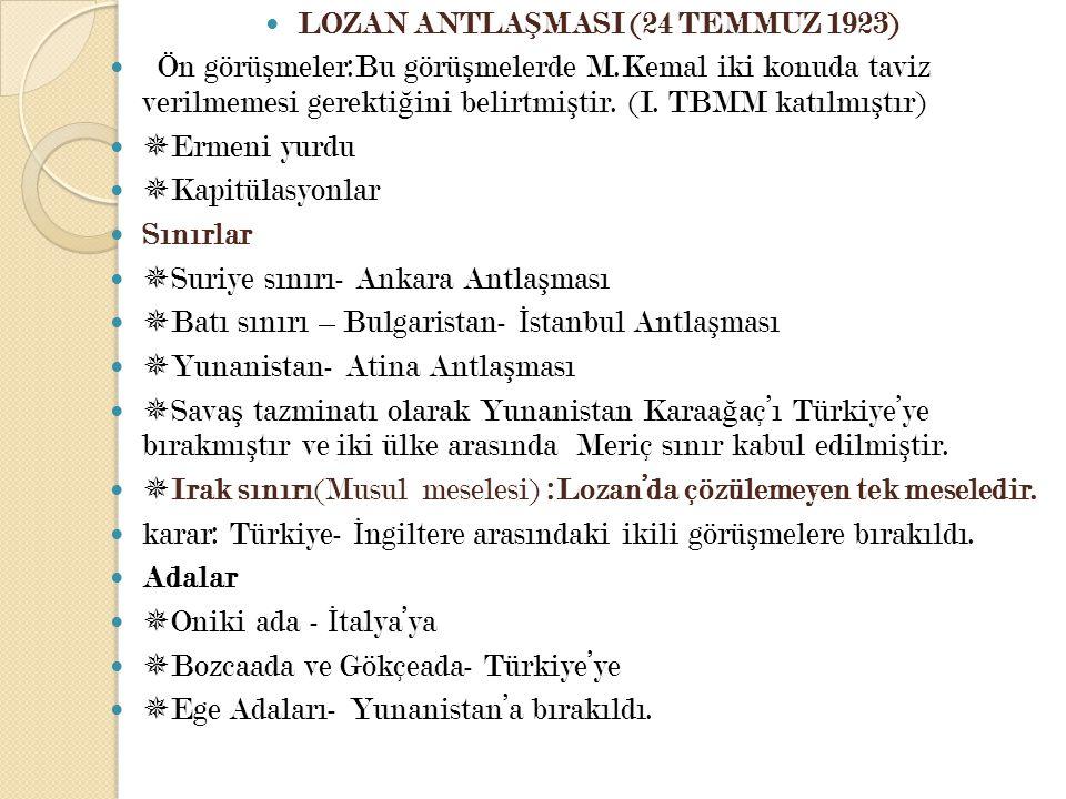 LOZAN ANTLA Ş MASI (24 TEMMUZ 1923) Ön görü ş meler:Bu görü ş melerde M.Kemal iki konuda taviz verilmemesi gerekti ğ ini belirtmi ş tir. (I. TBMM katı