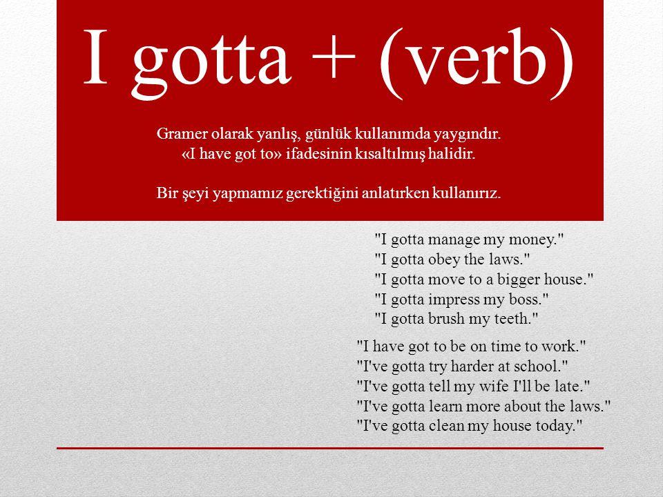 I gotta + (verb) Gramer olarak yanlış, günlük kullanımda yaygındır.