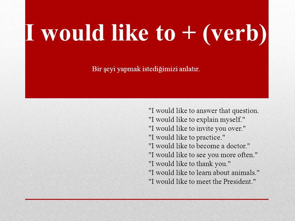 I would like to + (verb) Bir şeyi yapmak istediğimizi anlatır.