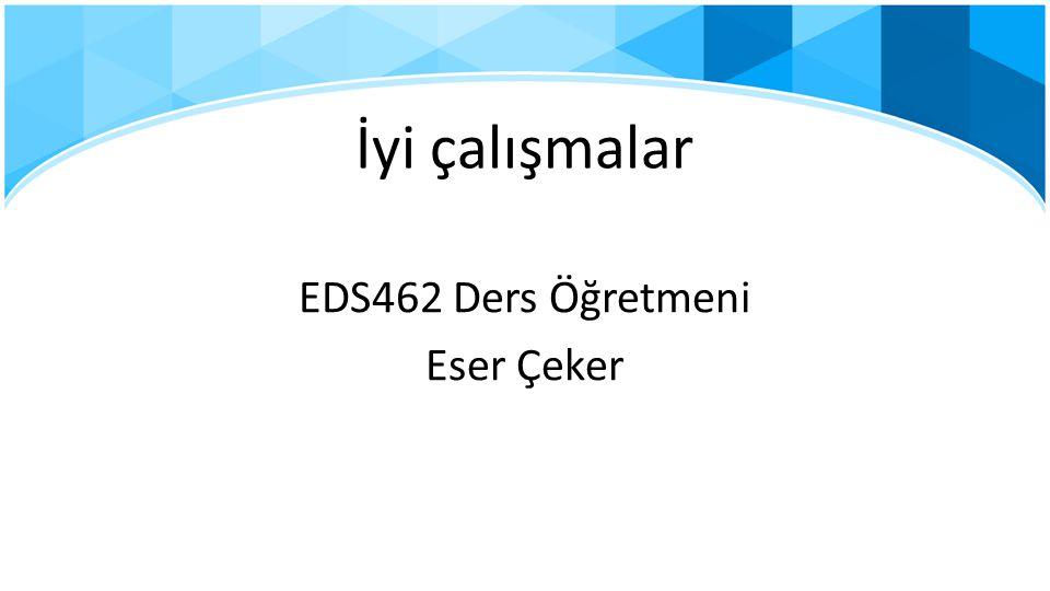 İyi çalışmalar EDS462 Ders Öğretmeni Eser Çeker