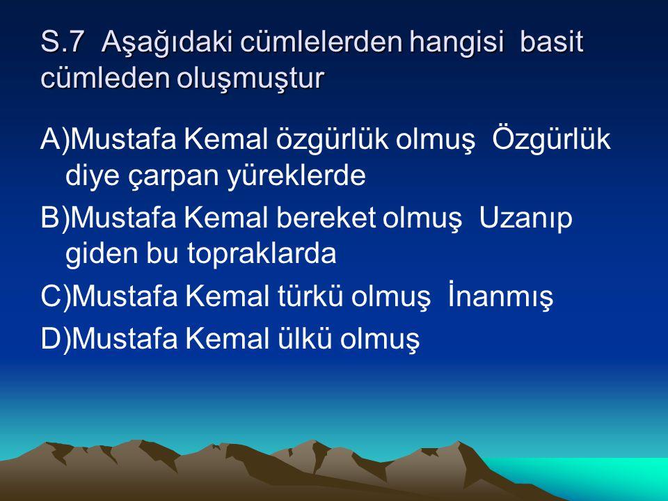 S.7 Aşağıdaki cümlelerden hangisi basit cümleden oluşmuştur A)Mustafa Kemal özgürlük olmuş Özgürlük diye çarpan yüreklerde B)Mustafa Kemal bereket olm