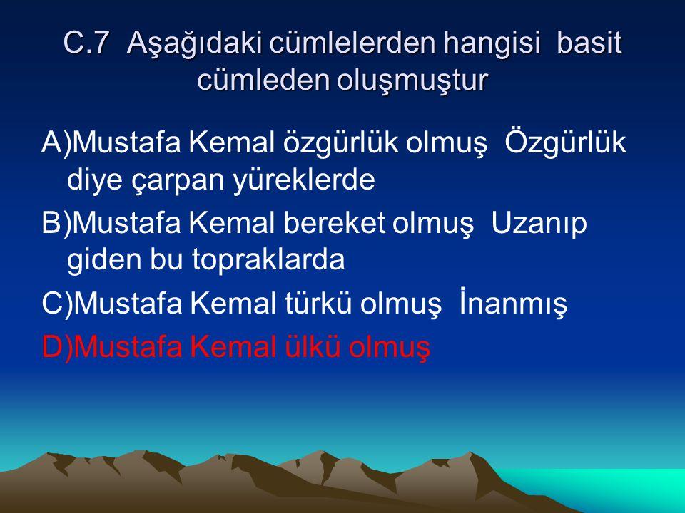 C.7 Aşağıdaki cümlelerden hangisi basit cümleden oluşmuştur A)Mustafa Kemal özgürlük olmuş Özgürlük diye çarpan yüreklerde B)Mustafa Kemal bereket olm
