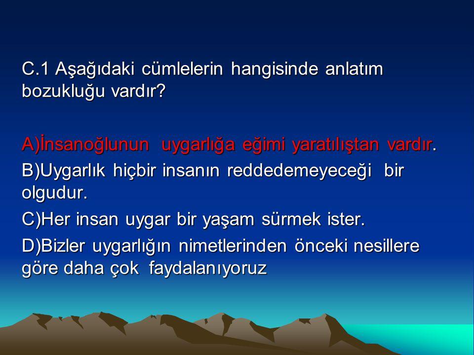 C.1 Aşağıdaki cümlelerin hangisinde anlatım bozukluğu vardır? A)İnsanoğlunun uygarlığa eğimi yaratılıştan vardır. B)Uygarlık hiçbir insanın reddedemey