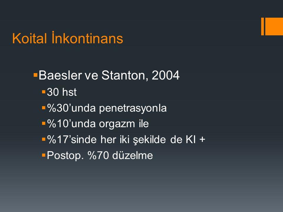 Koital İnkontinans  Baesler ve Stanton, 2004  30 hst  %30'unda penetrasyonla  %10'unda orgazm ile  %17'sinde her iki şekilde de KI +  Postop.