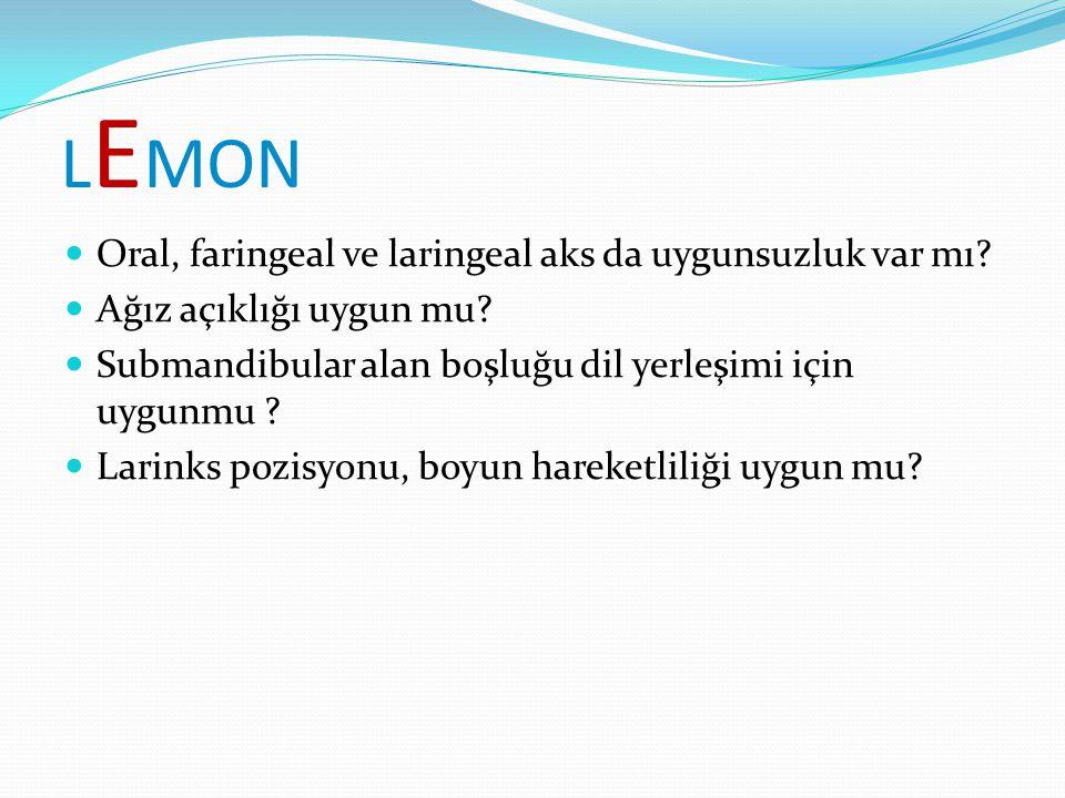 L E MON Oral, faringeal ve laringeal aks da uygunsuzluk var mı? Ağız açıklığı uygun mu? Submandibular alan boşluğu dil yerleşimi için uygunmu ? Larink