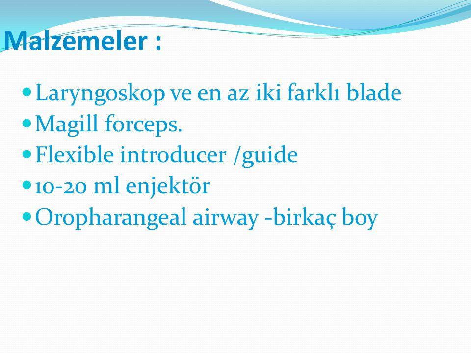 Malzemeler : Laryngoskop ve en az iki farklı blade Magill forceps. Flexible introducer /guide 10-20 ml enjektör Oropharangeal airway -birkaç boy