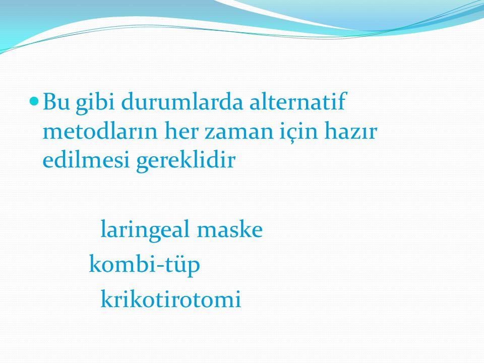 Bu gibi durumlarda alternatif metodların her zaman için hazır edilmesi gereklidir laringeal maske kombi-tüp krikotirotomi