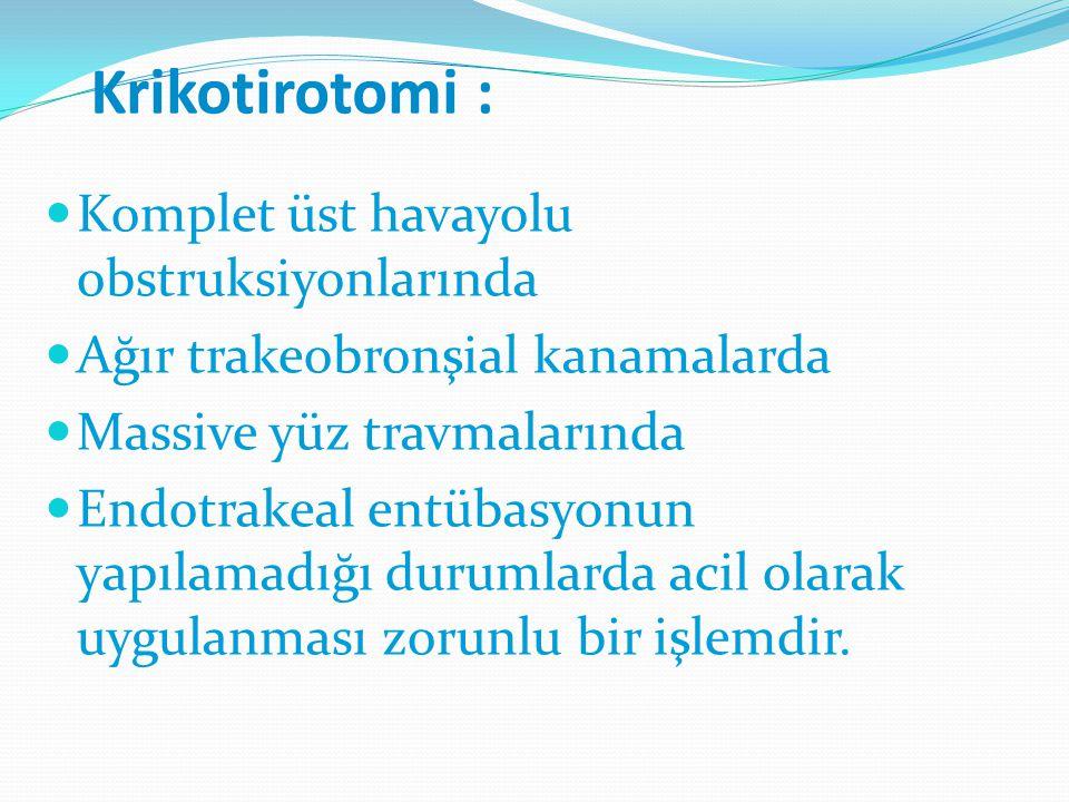 Krikotirotomi : Komplet üst havayolu obstruksiyonlarında Ağır trakeobronşial kanamalarda Massive yüz travmalarında Endotrakeal entübasyonun yapılamadı