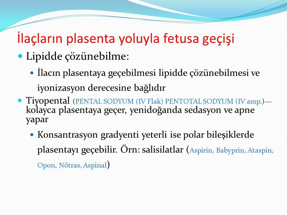 İlaçların plasenta yoluyla fetusa geçişi Lipidde çözünebilme: İlacın plasentaya geçebilmesi lipidde çözünebilmesi ve iyonizasyon derecesine bağlıdır Tiyopental (PENTAL SODYUM (IV Flak) PENTOTAL SODYUM (IV amp.)— kolayca plasentaya geçer, yenidoğanda sedasyon ve apne yapar Konsantrasyon gradyenti yeterli ise polar bileşiklerde plasentayı geçebilir.