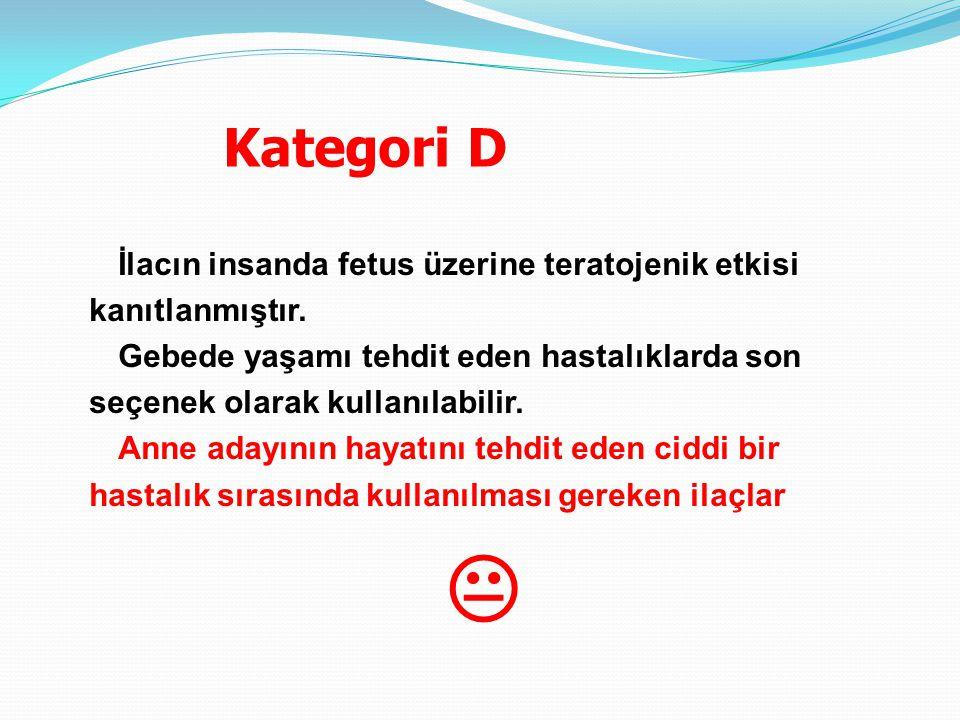 Kategori D İlacın insanda fetus üzerine teratojenik etkisi kanıtlanmıştır.