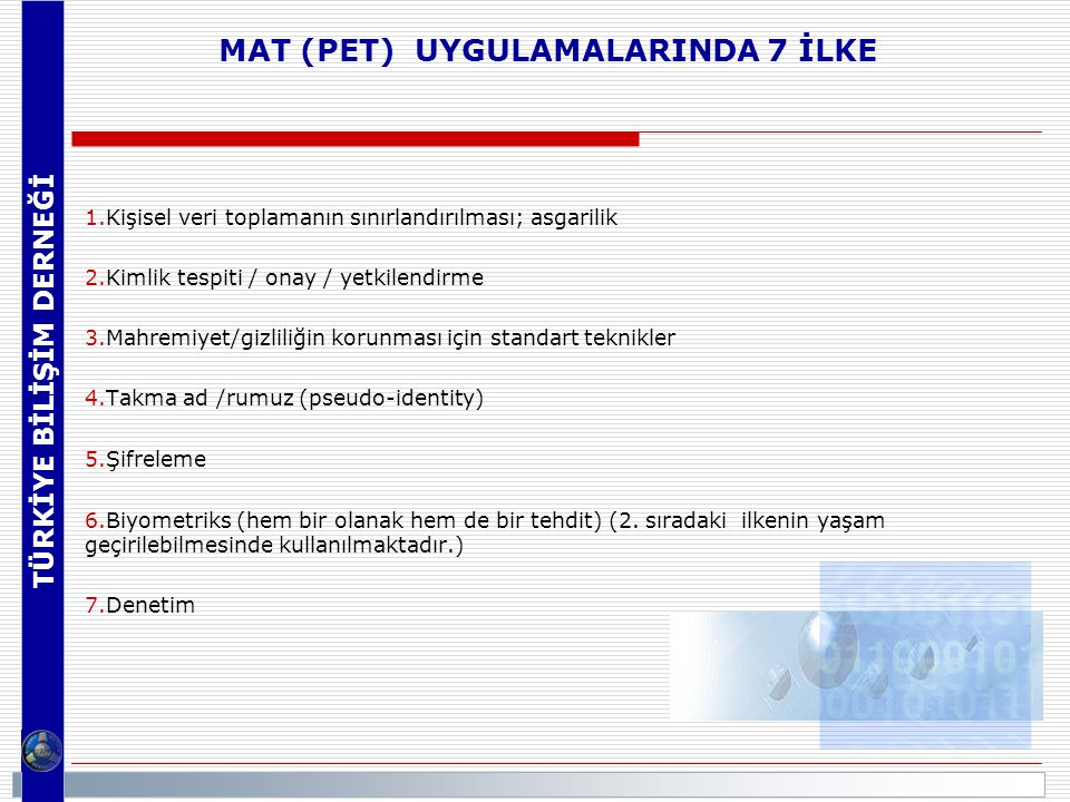 MAT (PET) UYGULAMALARINDA 7 İLKE 1.Kişisel veri toplamanın sınırlandırılması; asgarilik 2.Kimlik tespiti / onay / yetkilendirme 3.Mahremiyet/gizliliğin korunması için standart teknikler 4.Takma ad /rumuz (pseudo-identity)  5.Şifreleme 6.Biyometriks (hem bir olanak hem de bir tehdit) (2.