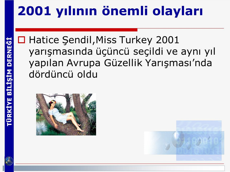 TÜRKİYE BİLİŞİM DERNEĞİ 2001 yılının önemli olayları  Hatice Şendil,Miss Turkey 2001 yarışmasında üçüncü seçildi ve aynı yıl yapılan Avrupa Güzellik Yarışması'nda dördüncü oldu
