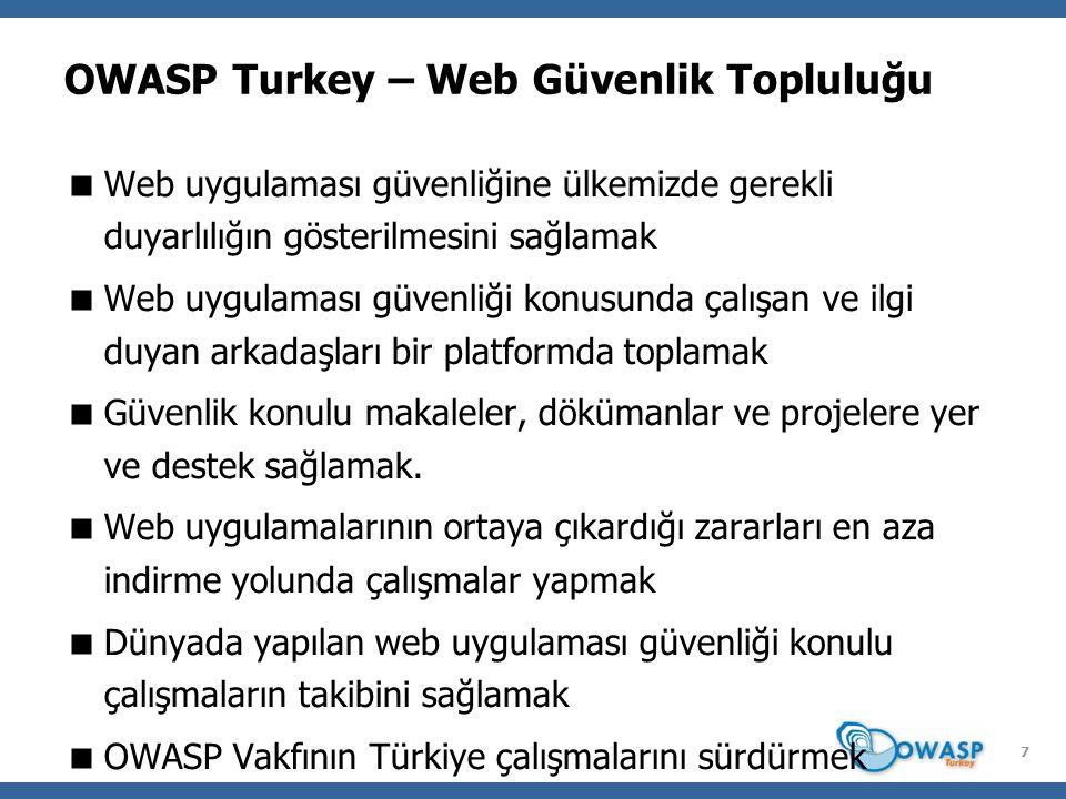 7 OWASP Turkey – Web Güvenlik Topluluğu  Web uygulaması güvenliğine ülkemizde gerekli duyarlılığın gösterilmesini sağlamak  Web uygulaması güvenliği konusunda çalışan ve ilgi duyan arkadaşları bir platformda toplamak  Güvenlik konulu makaleler, dökümanlar ve projelere yer ve destek sağlamak.