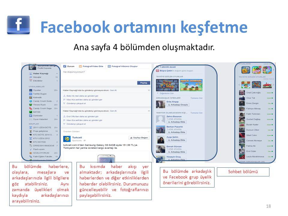 Facebook ortamını keşfetme 18 Ana sayfa 4 bölümden oluşmaktadır. Bu bölümde haberlere, olaylara, mesajlara ve arkadaşlarınızla ilgili bilgilere göz at