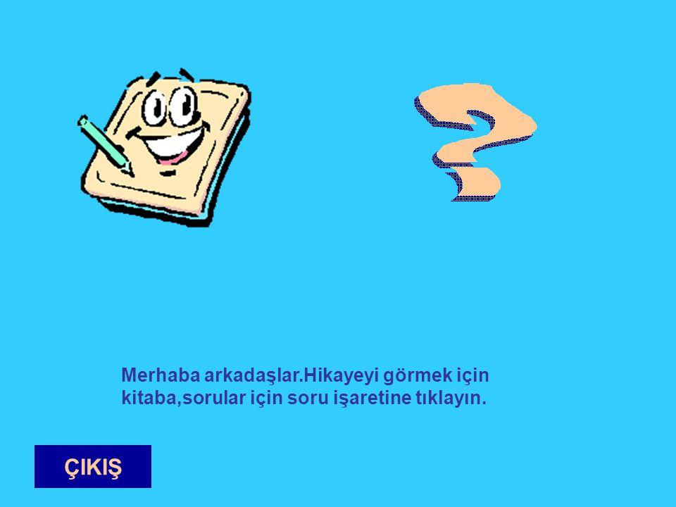 Merhaba arkadaşlar.Hikayeyi görmek için kitaba,sorular için soru işaretine tıklayın. ÇIKIŞ