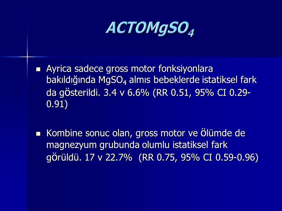 Ayrica sadece gross motor fonksiyonlara bakıdıında MgSO 4 almıs bebeklerde istatiksel fark da g ö sterildi. 3.4 v 6.6% (RR 0.51, 95% CI 0.29- 0.91) Ay