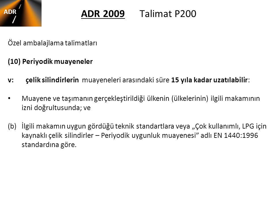 ADR 2009 Talimat P200 ADR Özel ambalajlama talimatları (10) Periyodik muayeneler v: çelik silindirlerin muayeneleri arasındaki süre 15 yıla kadar uzat