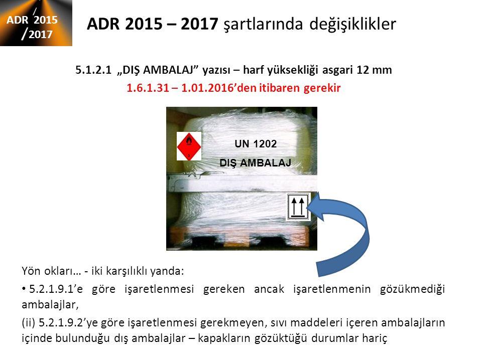 """ADR 2015 – 2017 şartlarında değişiklikler 5.1.2.1 """"DIŞ AMBALAJ"""" yazısı – harf yüksekliği asgari 12 mm 1.6.1.31 – 1.01.2016'den itibaren gerekir Yön ok"""
